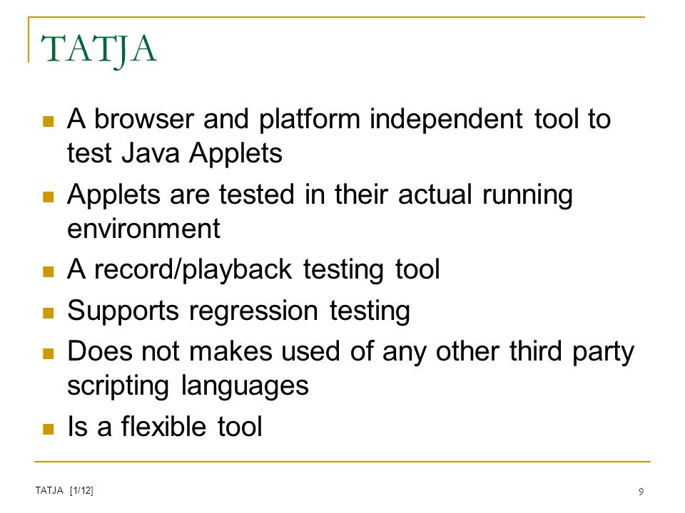 9 TATJA A browser and platform independent tool to test Java Applets Applets are tested in their actual running environment A record/playback testing tool Supports regression testing Does not makes used of any other third party scripting languages Is a flexible tool TATJA [1/12]