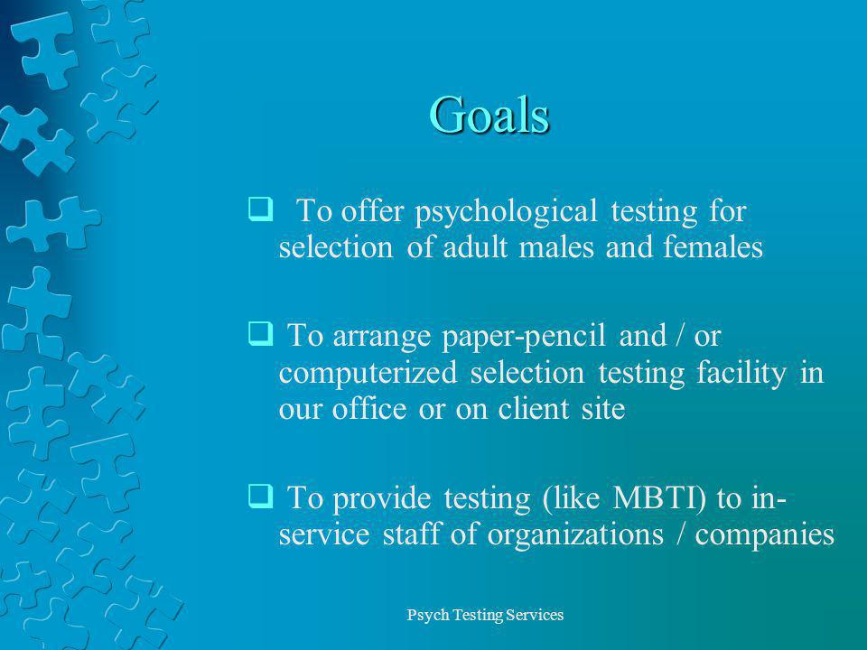 Psych Testing Services Goals To offer psychological testing for selection of adult males and females To arrange paper-pencil and / or computerized selection testing facility in our office or on client site To provide testing (like MBTI) to in- service staff of organizations / companies