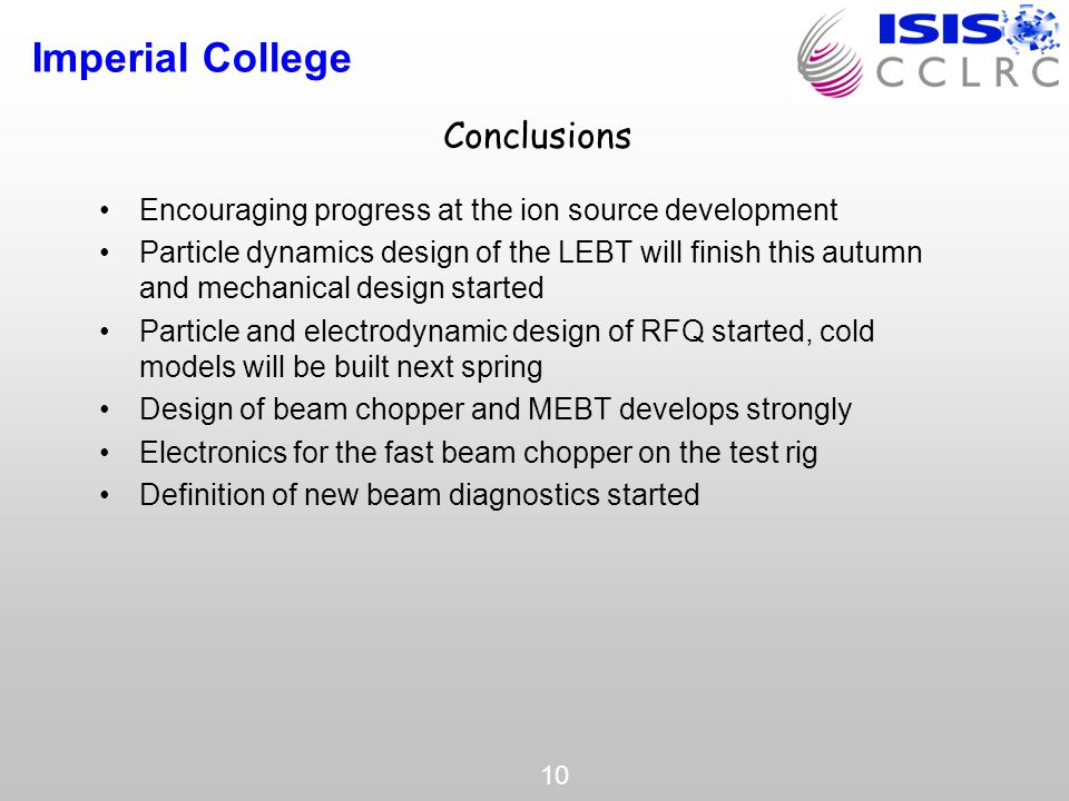 Imperial College 10 Conclusions Encouraging progress at the ion source development Particle dynamics design of the LEBT will finish this autumn and mechanical design started Particle and electrodynamic design of RFQ started, cold models will be built next spring Design of beam chopper and MEBT develops strongly Electronics for the fast beam chopper on the test rig Definition of new beam diagnostics started