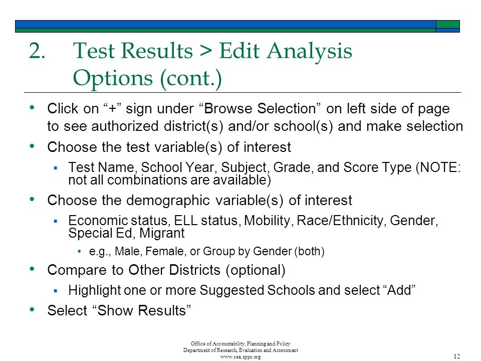 Office of Accountability, Planning and Policy Department of Research, Evaluation and Assessment www.rea.spps.org 12 2.Test Results > Edit Analysis Options (cont.) Click on + sign under Browse Selection on left side of page to see authorized district(s) and/or school(s) and make selection Choose the test variable(s) of interest Test Name, School Year, Subject, Grade, and Score Type (NOTE: not all combinations are available) Choose the demographic variable(s) of interest Economic status, ELL status, Mobility, Race/Ethnicity, Gender, Special Ed, Migrant e.g., Male, Female, or Group by Gender (both) Compare to Other Districts (optional) Highlight one or more Suggested Schools and select Add Select Show Results