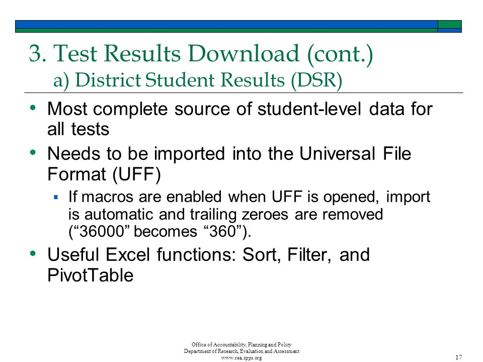 Office of Accountability, Planning and Policy Department of Research, Evaluation and Assessment www.rea.spps.org 17 3.Test Results Download (cont.) a) District Student Results (DSR) Most complete source of student-level data for all tests Needs to be imported into the Universal File Format (UFF) If macros are enabled when UFF is opened, import is automatic and trailing zeroes are removed (36000 becomes 360).