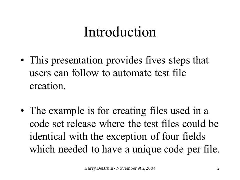 Barry DeBruin - November 9th, 20042 Introduction This presentation provides fives steps that users can follow to automate test file creation.