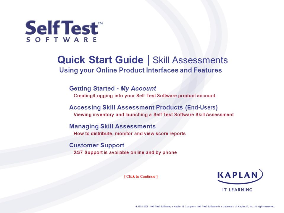 Quick Start Guide | Skill Assessments Using your Online Product Interfaces and Features Getting Started - My Account Creating/Logging into your Self Test Software product account Accessing Skill Assessment Products ( End-Users ) Viewing inventory and launching a Self Test Software Skill Assessment Managing Skill Assessments How to distribute, monitor and view score reports Customer Support 24/7 Support is available online and by phone © 1992-2006 Self Test Software, a Kaplan IT Company.