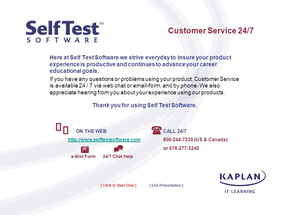 Customer Service 24/7 Here at Self Test Software we strive everyday to insure your product experience is productive and continues to advance your career educational goals.