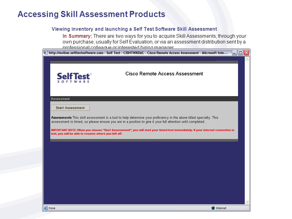 Accessing Skill Assessment Products Viewing inventory and launching a Self Test Software Skill Assessment In Summary: There are two ways for you to acquire Skill Assessments; through your own purchase, usually for Self Evaluation, or via an assessment distribution sent by a professional colleague or interested hiring manager.