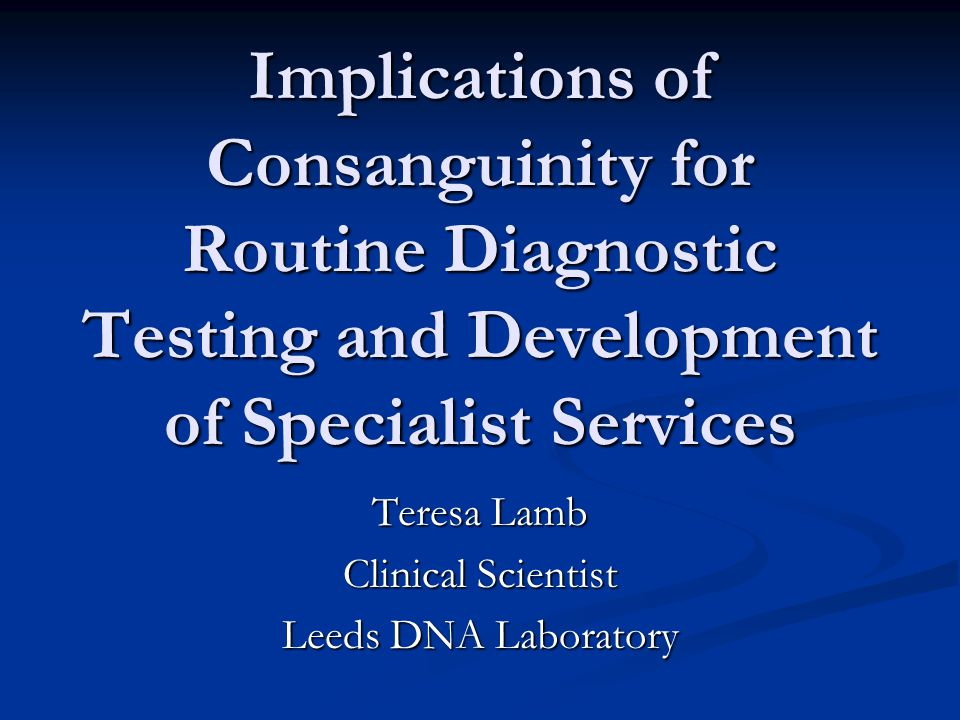 Implications of Consanguinity for Routine Diagnostic Testing and Development of Specialist Services Teresa Lamb Clinical Scientist Leeds DNA Laboratory