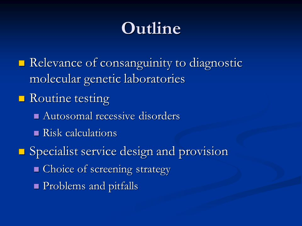 Outline Relevance of consanguinity to diagnostic molecular genetic laboratories Relevance of consanguinity to diagnostic molecular genetic laboratories Routine testing Routine testing Autosomal recessive disorders Autosomal recessive disorders Risk calculations Risk calculations Specialist service design and provision Specialist service design and provision Choice of screening strategy Choice of screening strategy Problems and pitfalls Problems and pitfalls