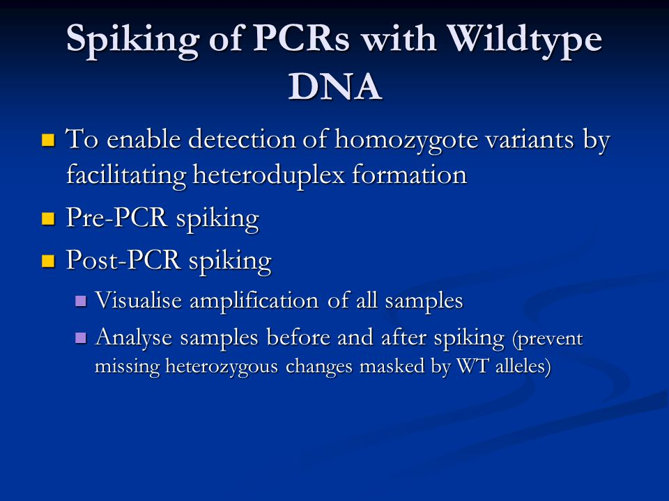 Spiking of PCRs with Wildtype DNA To enable detection of homozygote variants by facilitating heteroduplex formation To enable detection of homozygote variants by facilitating heteroduplex formation Pre-PCR spiking Pre-PCR spiking Post-PCR spiking Post-PCR spiking Visualise amplification of all samples Visualise amplification of all samples Analyse samples before and after spiking (prevent missing heterozygous changes masked by WT alleles) Analyse samples before and after spiking (prevent missing heterozygous changes masked by WT alleles)
