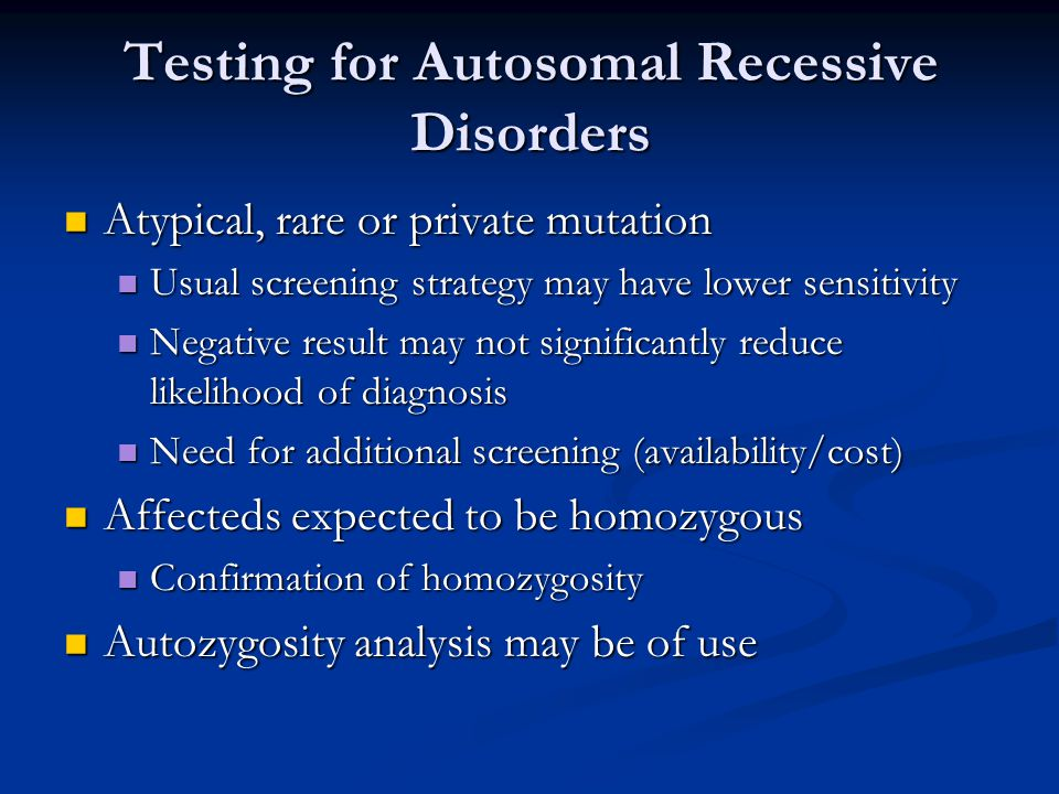 Testing for Autosomal Recessive Disorders Atypical, rare or private mutation Atypical, rare or private mutation Usual screening strategy may have lower sensitivity Usual screening strategy may have lower sensitivity Negative result may not significantly reduce likelihood of diagnosis Negative result may not significantly reduce likelihood of diagnosis Need for additional screening (availability/cost) Need for additional screening (availability/cost) Affecteds expected to be homozygous Affecteds expected to be homozygous Confirmation of homozygosity Confirmation of homozygosity Autozygosity analysis may be of use Autozygosity analysis may be of use