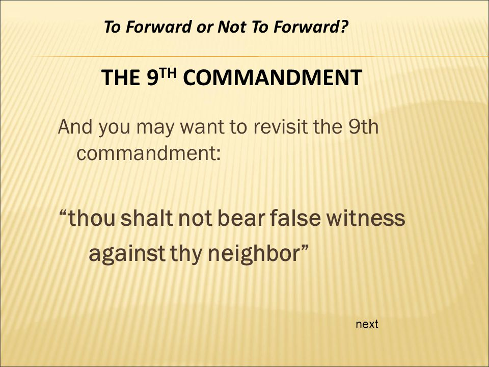 And you may want to revisit the 9th commandment: thou shalt not bear false witness against thy neighbor next To Forward or Not To Forward.