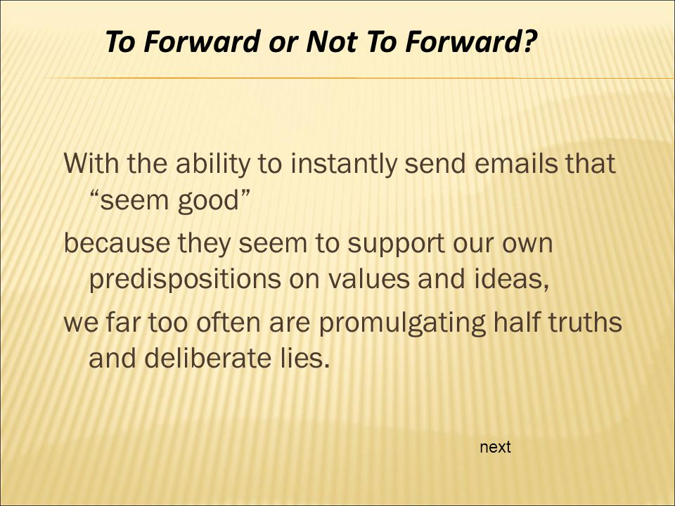 With the ability to instantly send emails that seem good because they seem to support our own predispositions on values and ideas, we far too often are promulgating half truths and deliberate lies.