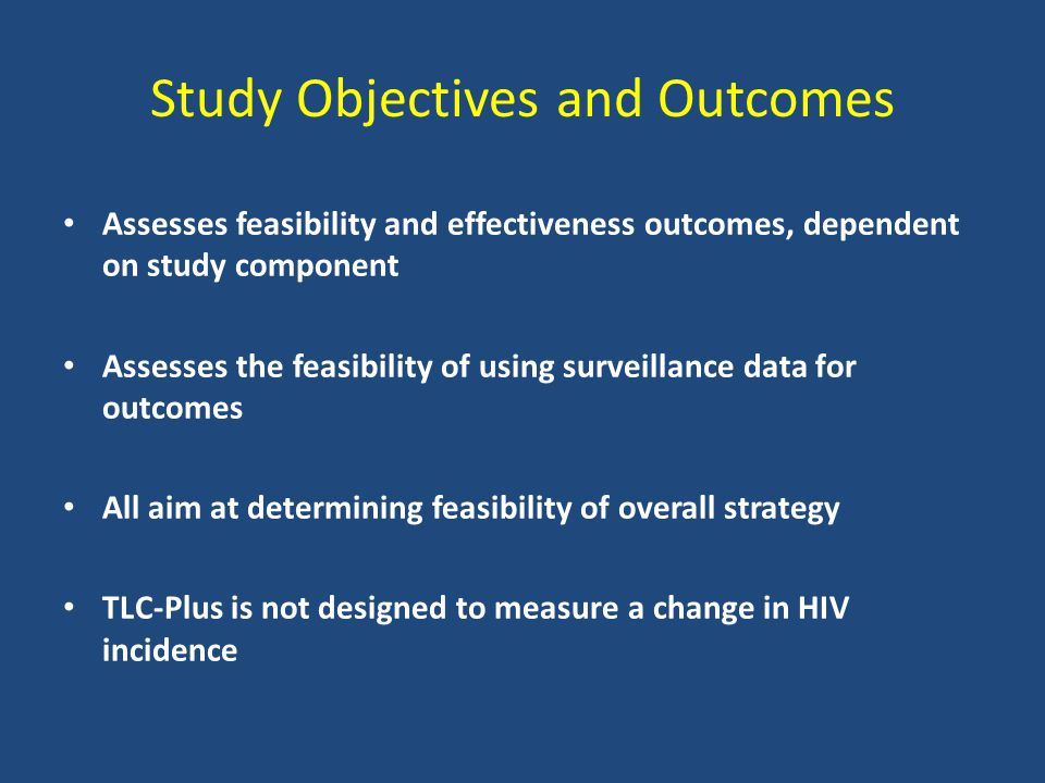 Study Objectives and Outcomes Assesses feasibility and effectiveness outcomes, dependent on study component Assesses the feasibility of using surveillance data for outcomes All aim at determining feasibility of overall strategy TLC-Plus is not designed to measure a change in HIV incidence
