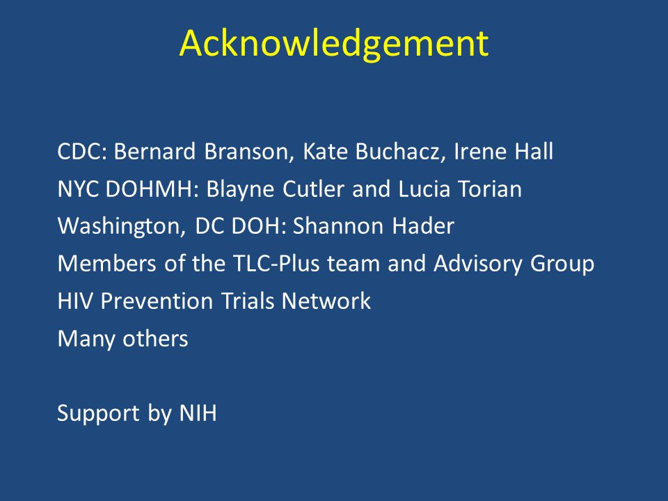Acknowledgement CDC: Bernard Branson, Kate Buchacz, Irene Hall NYC DOHMH: Blayne Cutler and Lucia Torian Washington, DC DOH: Shannon Hader Members of the TLC-Plus team and Advisory Group HIV Prevention Trials Network Many others Support by NIH