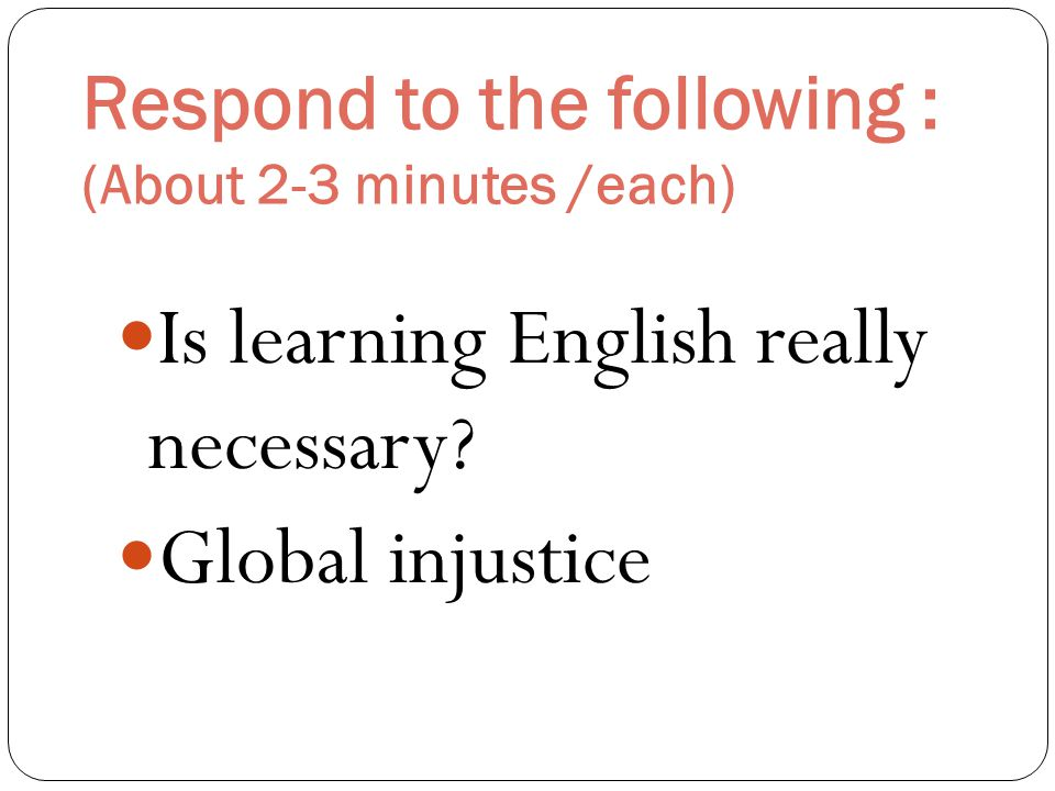 Respond to the following : (About 2-3 minutes /each) Is learning English really necessary.