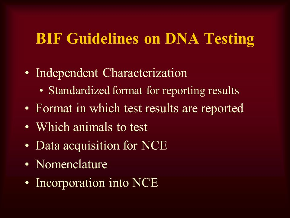 BIF Guidelines on DNA Testing Independent Characterization Standardized format for reporting results Format in which test results are reported Which animals to test Data acquisition for NCE Nomenclature Incorporation into NCE