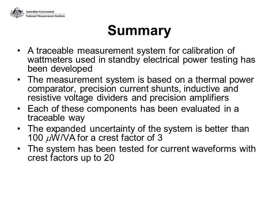 Summary A traceable measurement system for calibration of wattmeters used in standby electrical power testing has been developed The measurement system is based on a thermal power comparator, precision current shunts, inductive and resistive voltage dividers and precision amplifiers Each of these components has been evaluated in a traceable way The expanded uncertainty of the system is better than 100 W/VA for a crest factor of 3 The system has been tested for current waveforms with crest factors up to 20