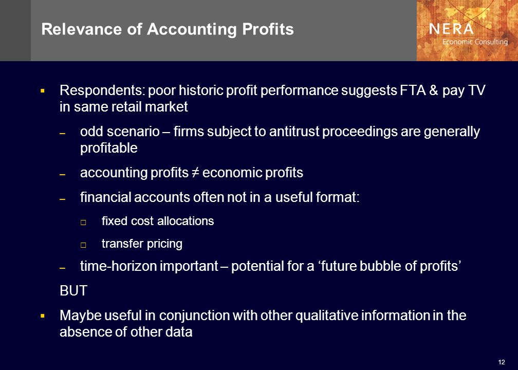 12 Relevance of Accounting Profits Respondents: poor historic profit performance suggests FTA & pay TV in same retail market – odd scenario – firms subject to antitrust proceedings are generally profitable – accounting profits economic profits – financial accounts often not in a useful format: fixed cost allocations transfer pricing – time-horizon important – potential for a future bubble of profits BUT Maybe useful in conjunction with other qualitative information in the absence of other data