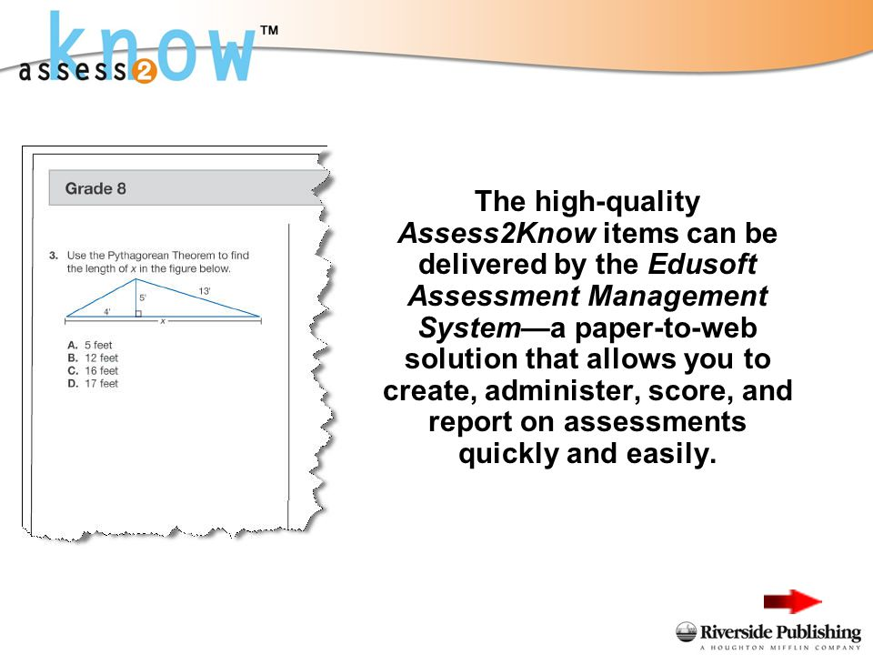 The high-quality Assess2Know items can be delivered by the Edusoft Assessment Management Systema paper-to-web solution that allows you to create, administer, score, and report on assessments quickly and easily.