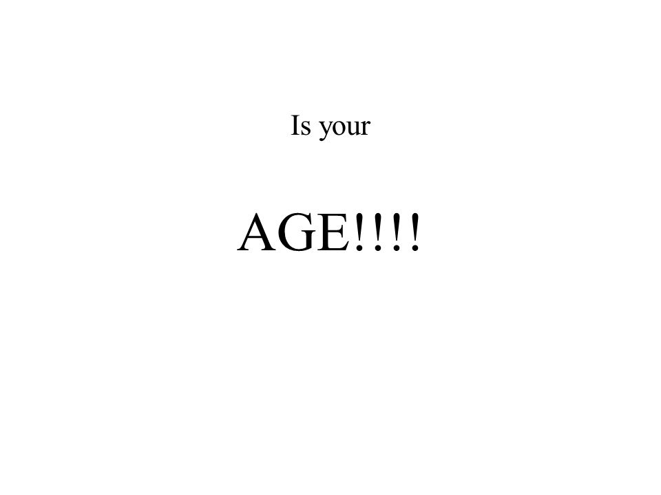 Is your AGE!!!!