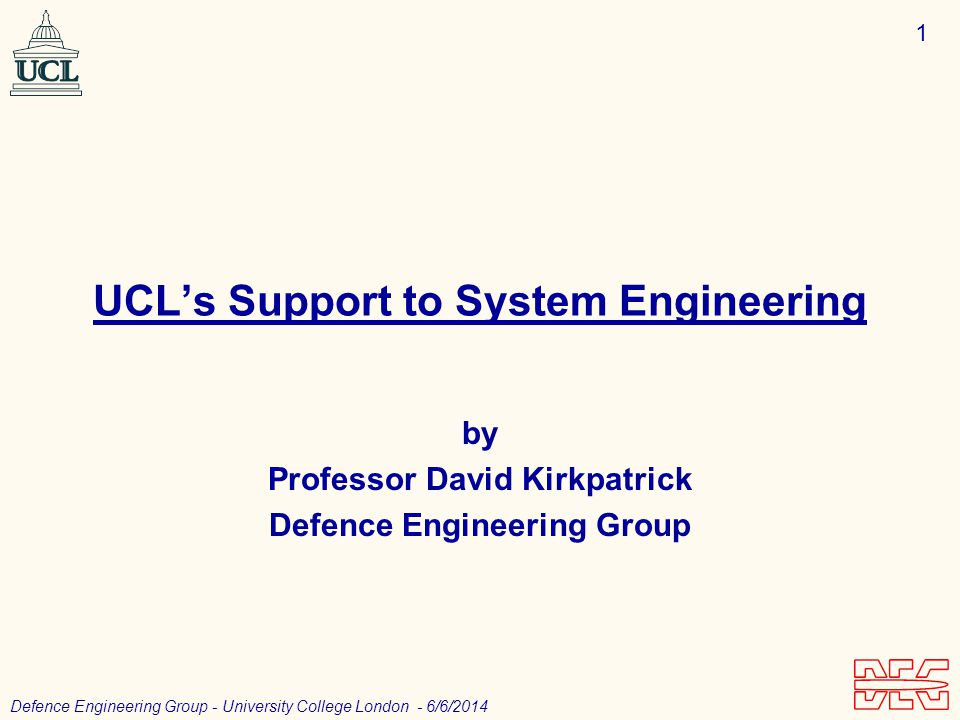 1 Defence Engineering Group - University College London - 6/6/2014 UCLs Support to System Engineering by Professor David Kirkpatrick Defence Engineering Group