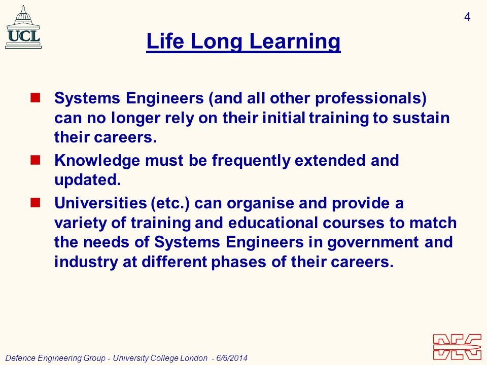 4 Defence Engineering Group - University College London - 6/6/2014 Life Long Learning Systems Engineers (and all other professionals) can no longer rely on their initial training to sustain their careers.