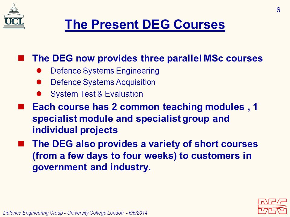 6 Defence Engineering Group - University College London - 6/6/2014 The Present DEG Courses The DEG now provides three parallel MSc courses Defence Systems Engineering Defence Systems Acquisition System Test & Evaluation Each course has 2 common teaching modules, 1 specialist module and specialist group and individual projects The DEG also provides a variety of short courses (from a few days to four weeks) to customers in government and industry.