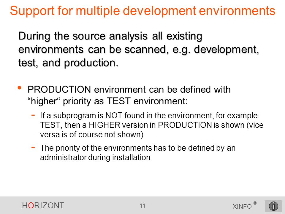 HORIZONT 11 XINFO ® Support for multiple development environments PRODUCTION environment can be defined with higher priority as TEST environment: - If a subprogram is NOT found in the environment, for example TEST, then a HIGHER version in PRODUCTION is shown (vice versa is of course not shown) - The priority of the environments has to be defined by an administrator during installation During the source analysis all existing environments can be scanned, e.g.