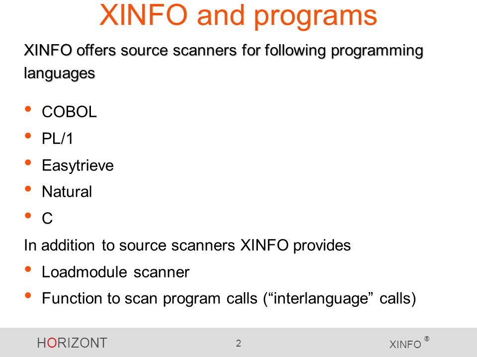 HORIZONT 2 XINFO ® XINFO and programs COBOL PL/1 Easytrieve Natural C In addition to source scanners XINFO provides Loadmodule scanner Function to scan program calls (interlanguage calls) XINFO offers source scanners for following programming languages