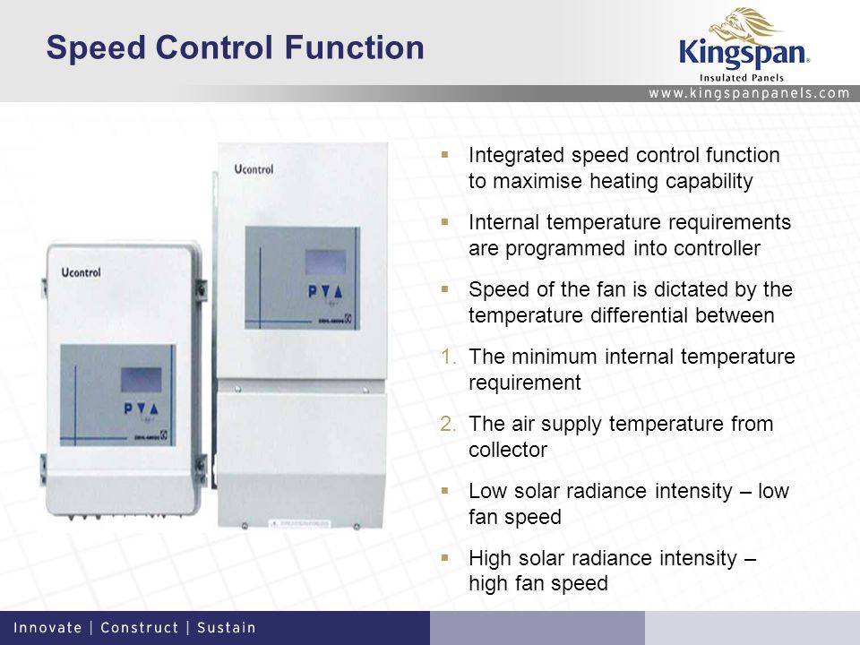 Speed Control Function Integrated speed control function to maximise heating capability Internal temperature requirements are programmed into controller Speed of the fan is dictated by the temperature differential between 1.The minimum internal temperature requirement 2.The air supply temperature from collector Low solar radiance intensity – low fan speed High solar radiance intensity – high fan speed