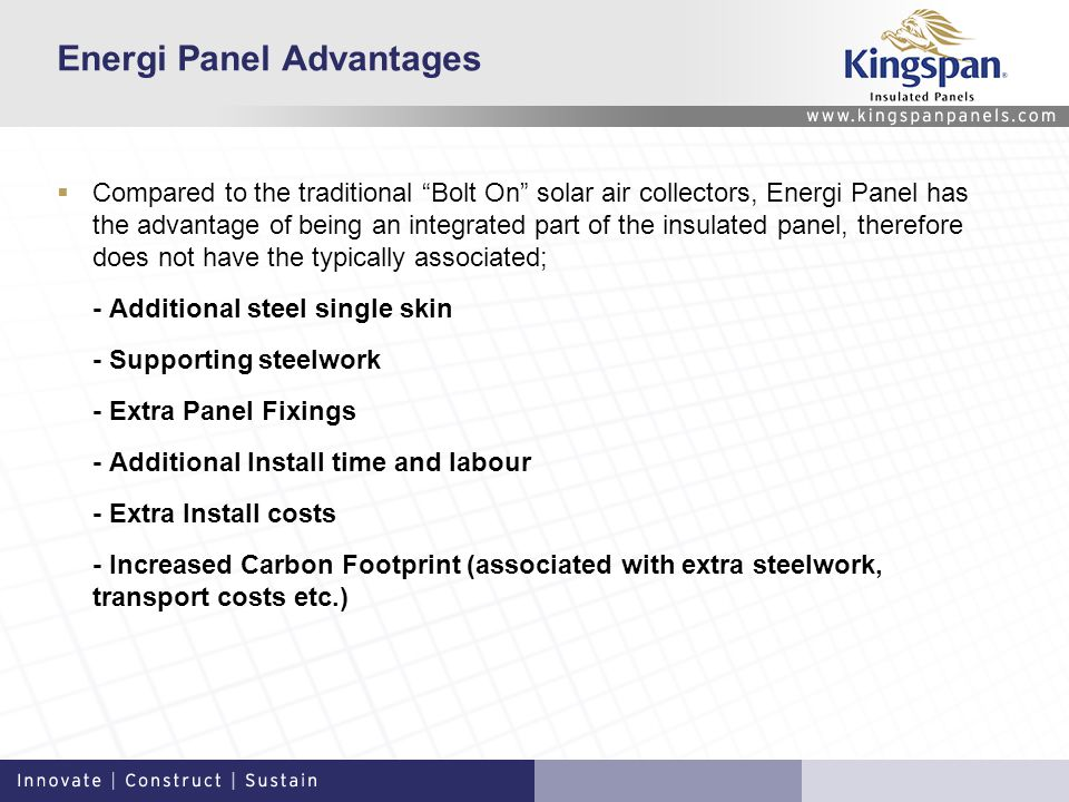 Energi Panel Advantages Compared to the traditional Bolt On solar air collectors, Energi Panel has the advantage of being an integrated part of the insulated panel, therefore does not have the typically associated; - Additional steel single skin - Supporting steelwork - Extra Panel Fixings - Additional Install time and labour - Extra Install costs - Increased Carbon Footprint (associated with extra steelwork, transport costs etc.)