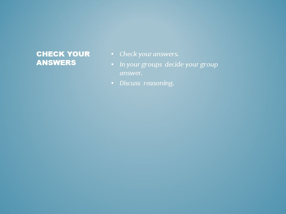 Check your answers. In your groups decide your group answer. Discuss reasoning. CHECK YOUR ANSWERS