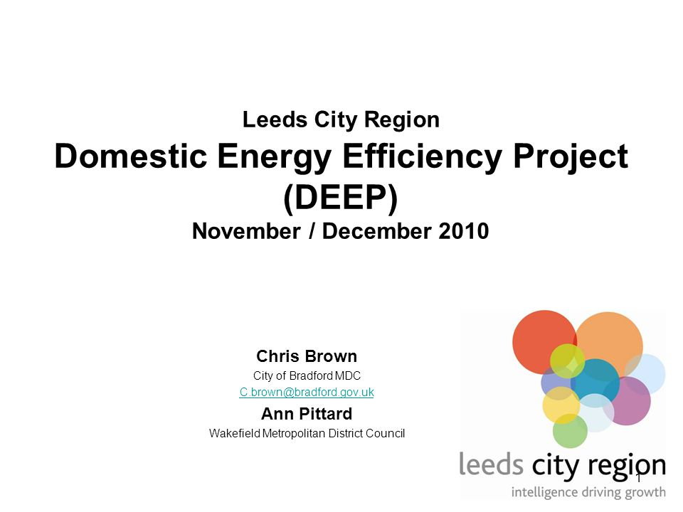 1 Leeds City Region Domestic Energy Efficiency Project (DEEP) November / December 2010 Chris Brown City of Bradford MDC C.brown@bradford.gov.uk Ann Pittard Wakefield Metropolitan District Council