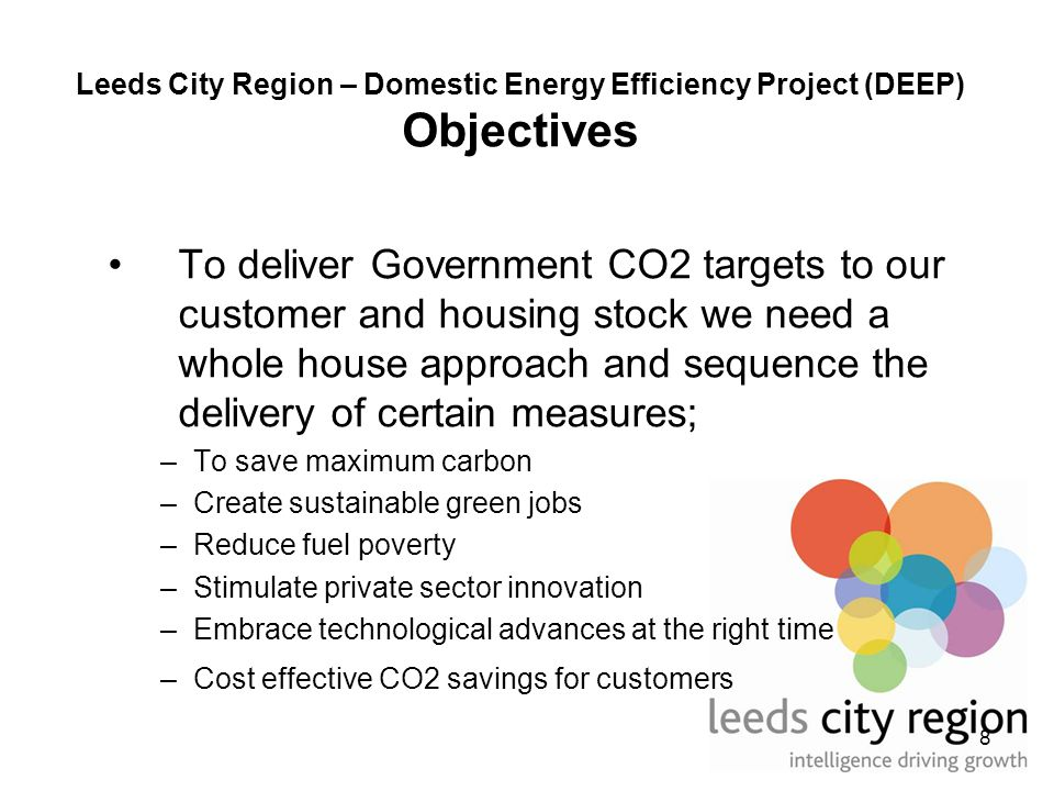 8 Leeds City Region – Domestic Energy Efficiency Project (DEEP) Objectives To deliver Government CO2 targets to our customer and housing stock we need a whole house approach and sequence the delivery of certain measures; –To save maximum carbon –Create sustainable green jobs –Reduce fuel poverty –Stimulate private sector innovation –Embrace technological advances at the right time –Cost effective CO2 savings for customers