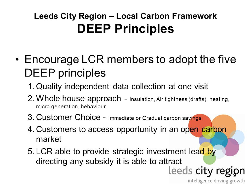 9 Leeds City Region – Local Carbon Framework DEEP Principles Encourage LCR members to adopt the five DEEP principles 1.Quality independent data collection at one visit 2.Whole house approach - insulation, Air tightness (drafts), heating, micro generation, behaviour 3.Customer Choice - Immediate or Gradual carbon savings 4.Customers to access opportunity in an open carbon market 5.LCR able to provide strategic investment lead by directing any subsidy it is able to attract