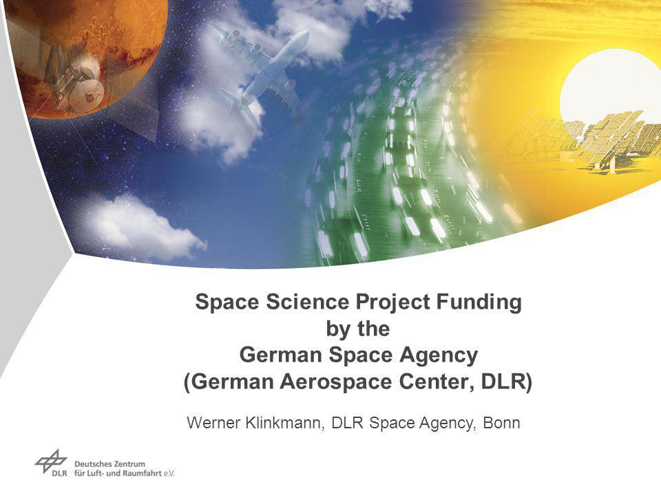 Space Science Project Funding by the German Space Agency (German Aerospace Center, DLR) Werner Klinkmann, DLR Space Agency, Bonn