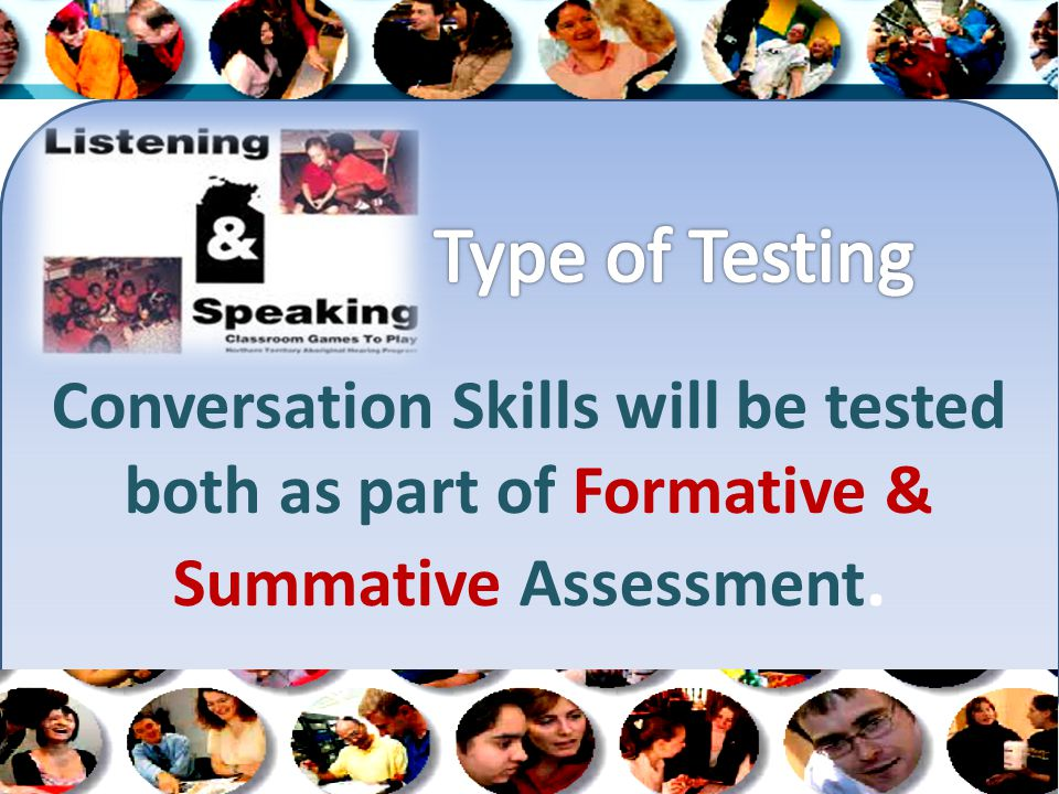 Conversation Skills will be tested both as part of Formative & Summative Assessment.