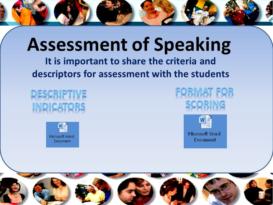 Assessment of Speaking It is important to share the criteria and descriptors for assessment with the students