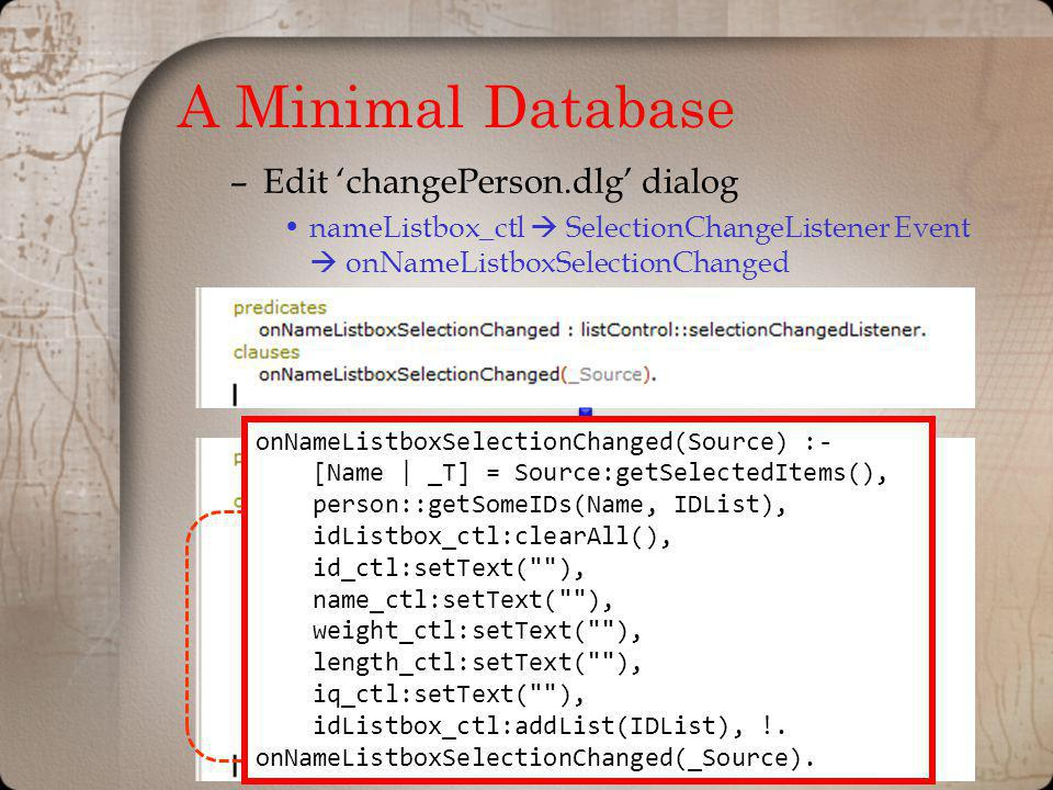 A Minimal Database –Edit changePerson.dlg dialog nameListbox_ctl SelectionChangeListener Event onNameListboxSelectionChanged onNameListboxSelectionChanged(Source) :- [Name | _T] = Source:getSelectedItems(), person::getSomeIDs(Name, IDList), idListbox_ctl:clearAll(), id_ctl:setText( ), name_ctl:setText( ), weight_ctl:setText( ), length_ctl:setText( ), iq_ctl:setText( ), idListbox_ctl:addList(IDList), !.
