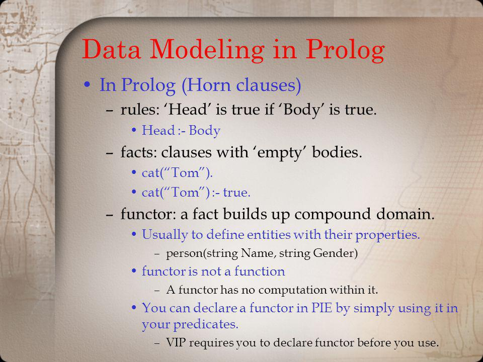 Data Modeling in Prolog In Prolog (Horn clauses) –rules: Head is true if Body is true.