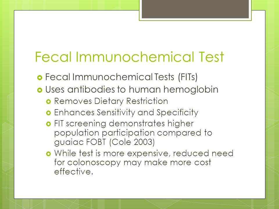 Fecal Immunochemical Test Fecal Immunochemical Tests (FITs) Uses antibodies to human hemoglobin Removes Dietary Restriction Enhances Sensitivity and Specificity FIT screening demonstrates higher population participation compared to guaiac FOBT (Cole 2003) While test is more expensive, reduced need for colonoscopy may make more cost effective.