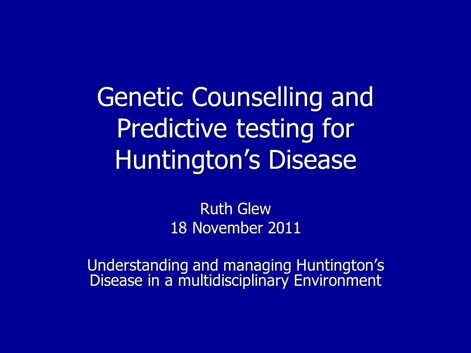 Genetic Counselling and Predictive testing for Huntingtons Disease Ruth Glew 18 November 2011 Understanding and managing Huntingtons Disease in a multidisciplinary Environment