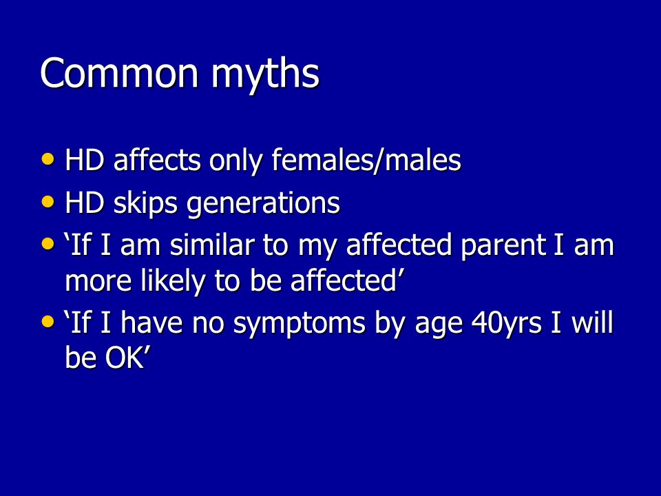 Common myths HD affects only females/males HD affects only females/males HD skips generations HD skips generations If I am similar to my affected parent I am more likely to be affected If I am similar to my affected parent I am more likely to be affected If I have no symptoms by age 40yrs I will be OK If I have no symptoms by age 40yrs I will be OK