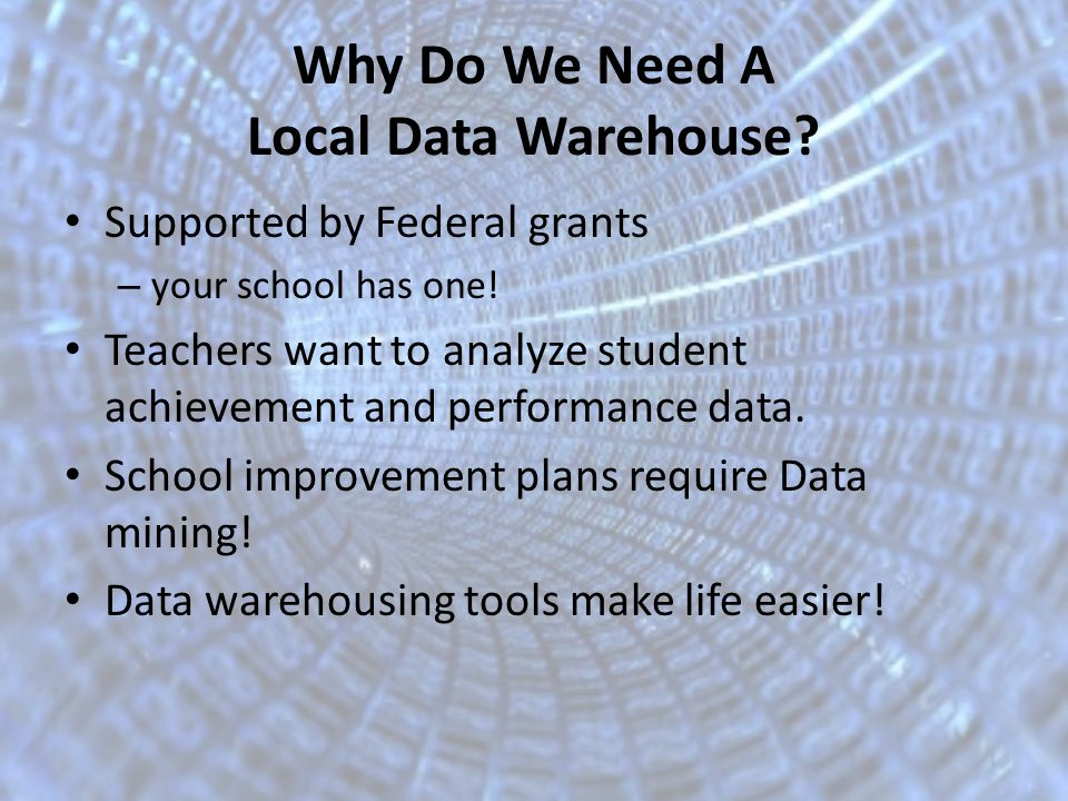 Why Do We Need A Local Data Warehouse. Supported by Federal grants – your school has one.