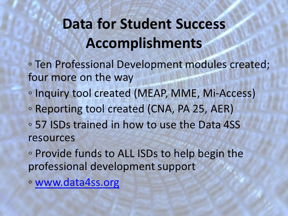 Data for Student Success Accomplishments Ten Professional Development modules created; four more on the way Inquiry tool created (MEAP, MME, Mi-Access) Reporting tool created (CNA, PA 25, AER) 57 ISDs trained in how to use the Data 4SS resources Provide funds to ALL ISDs to help begin the professional development support www.data4ss.org