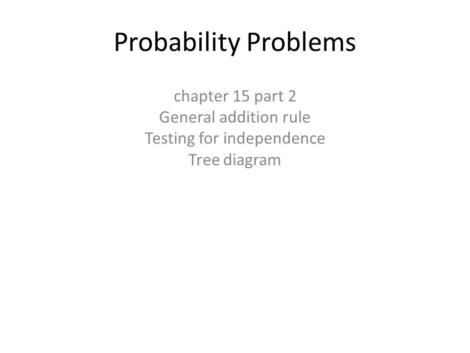Probability Problems chapter 15 part 2 General addition rule Testing for independence Tree diagram