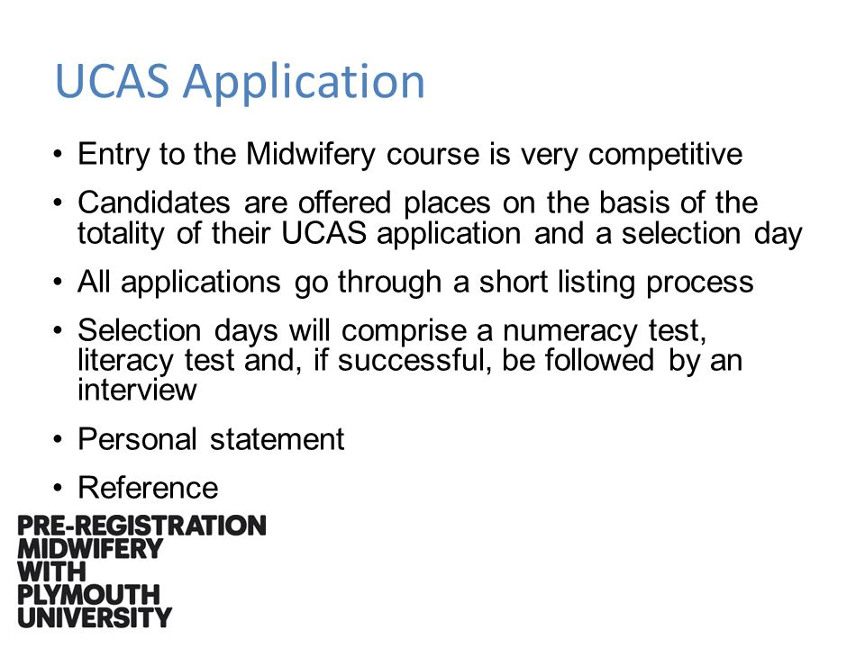 UCAS Application Entry to the Midwifery course is very competitive Candidates are offered places on the basis of the totality of their UCAS application and a selection day All applications go through a short listing process Selection days will comprise a numeracy test, literacy test and, if successful, be followed by an interview Personal statement Reference