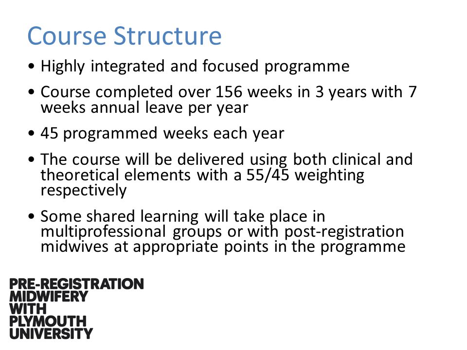 Course Structure Highly integrated and focused programme Course completed over 156 weeks in 3 years with 7 weeks annual leave per year 45 programmed weeks each year The course will be delivered using both clinical and theoretical elements with a 55/45 weighting respectively Some shared learning will take place in multiprofessional groups or with post-registration midwives at appropriate points in the programme