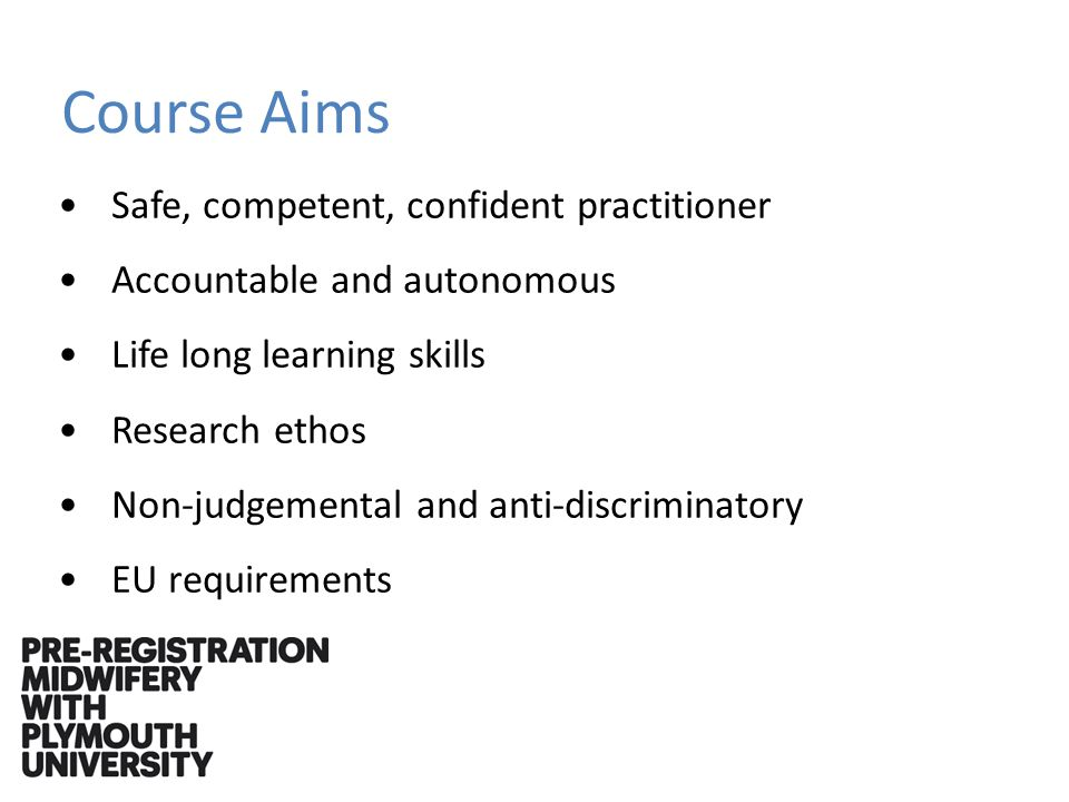 Course Aims Safe, competent, confident practitioner Accountable and autonomous Life long learning skills Research ethos Non-judgemental and anti-discriminatory EU requirements