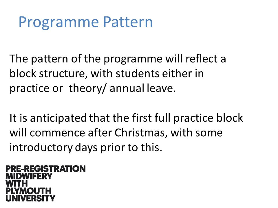 The pattern of the programme will reflect a block structure, with students either in practice or theory/ annual leave.