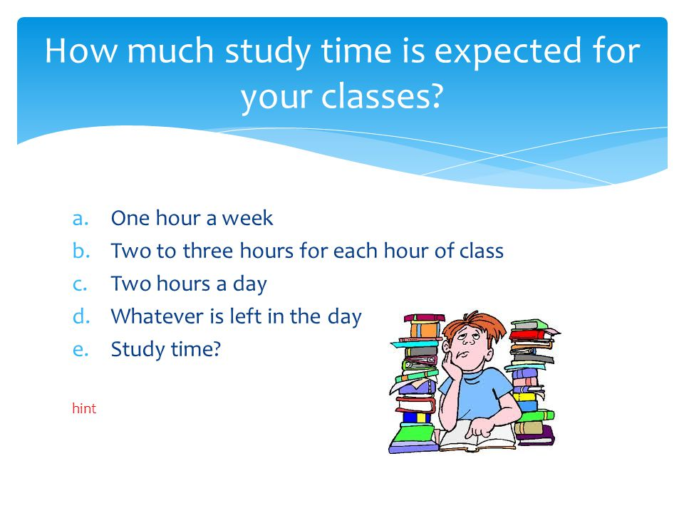 a.One hour a week b.Two to three hours for each hour of class c.Two hours a day d.Whatever is left in the day e.Study time.